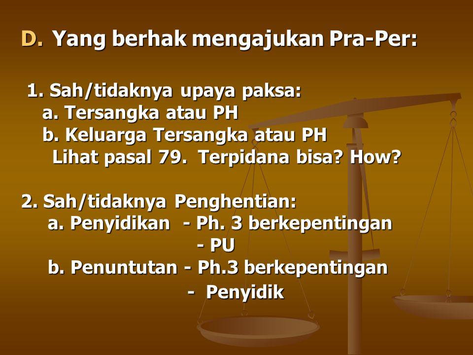 D.Yang berhak mengajukan Pra-Per: 1. Sah/tidaknya upaya paksa: 1. Sah/tidaknya upaya paksa: a. Tersangka atau PH a. Tersangka atau PH b. Keluarga Ters