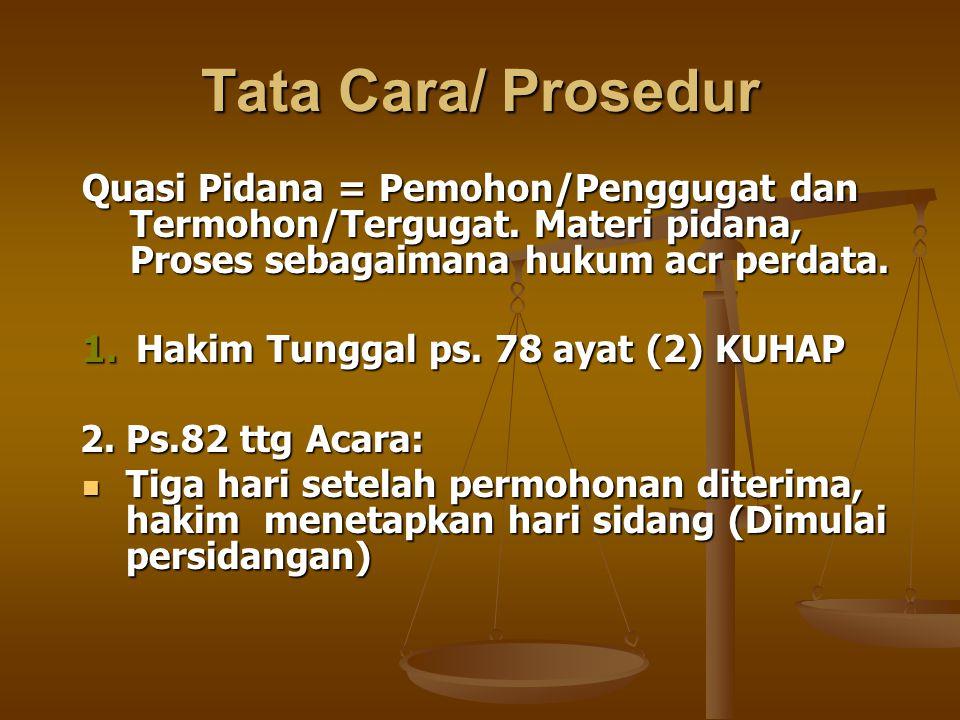 Tata Cara/ Prosedur Quasi Pidana = Pemohon/Penggugat dan Termohon/Tergugat. Materi pidana, Proses sebagaimana hukum acr perdata. 1.Hakim Tunggal ps. 7