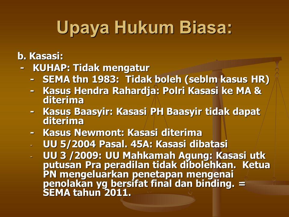 Upaya Hukum Biasa: b. Kasasi: - KUHAP: Tidak mengatur - KUHAP: Tidak mengatur - SEMA thn 1983: Tidak boleh (seblm kasus HR) - Kasus Hendra Rahardja: P