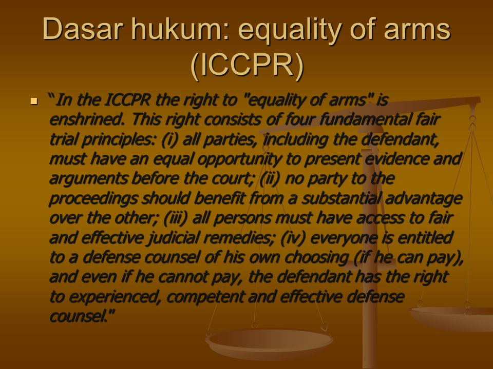 Dasar hukum: equality of arms (ICCPR) In the ICCPR the right to equality of arms is enshrined.