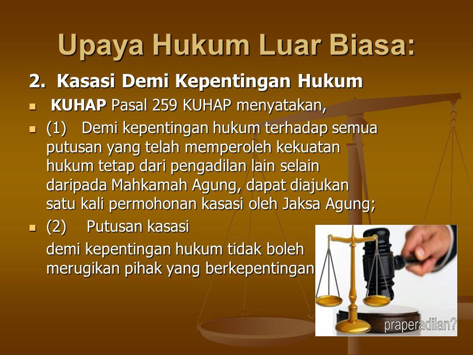 Upaya Hukum Luar Biasa: 2. Kasasi Demi Kepentingan Hukum KUHAP Pasal 259 KUHAP menyatakan, KUHAP Pasal 259 KUHAP menyatakan, (1) Demi kepentingan huku