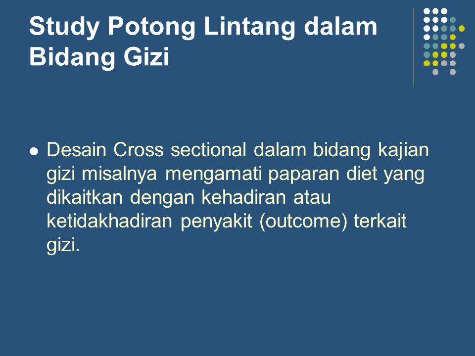 Study Potong Lintang dalam Bidang Gizi Desain Cross sectional dalam bidang kajian gizi misalnya mengamati paparan diet yang dikaitkan dengan kehadiran