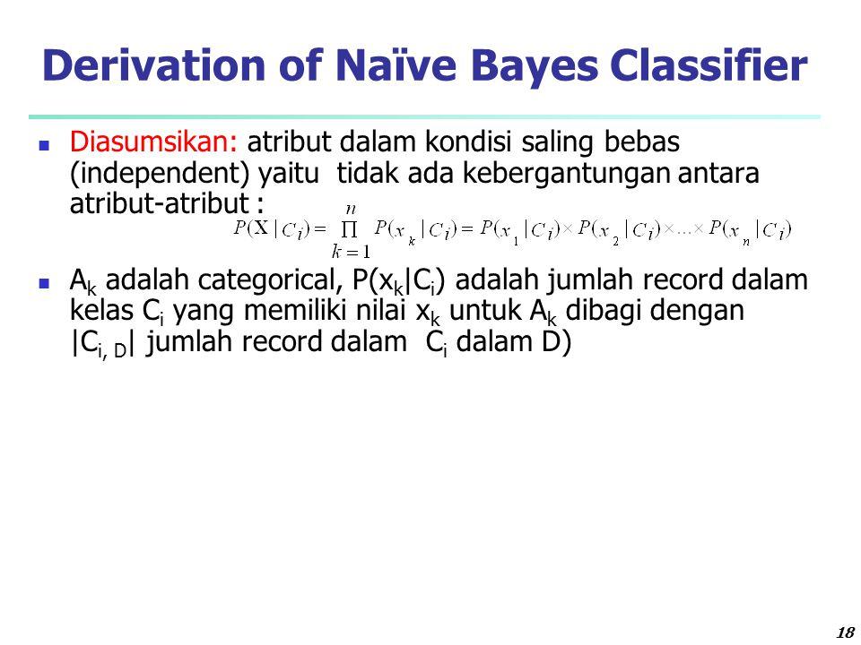 18 Derivation of Naïve Bayes Classifier Diasumsikan: atribut dalam kondisi saling bebas (independent) yaitu tidak ada kebergantungan antara atribut-atribut : A k adalah categorical, P(x k |C i ) adalah jumlah record dalam kelas C i yang memiliki nilai x k untuk A k dibagi dengan |C i, D | jumlah record dalam C i dalam D)