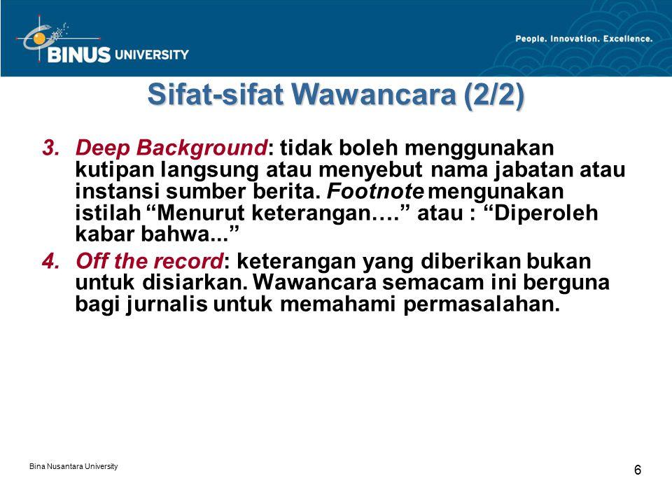 Bina Nusantara University 6 Sifat-sifat Wawancara (2/2) 3.Deep Background: tidak boleh menggunakan kutipan langsung atau menyebut nama jabatan atau in
