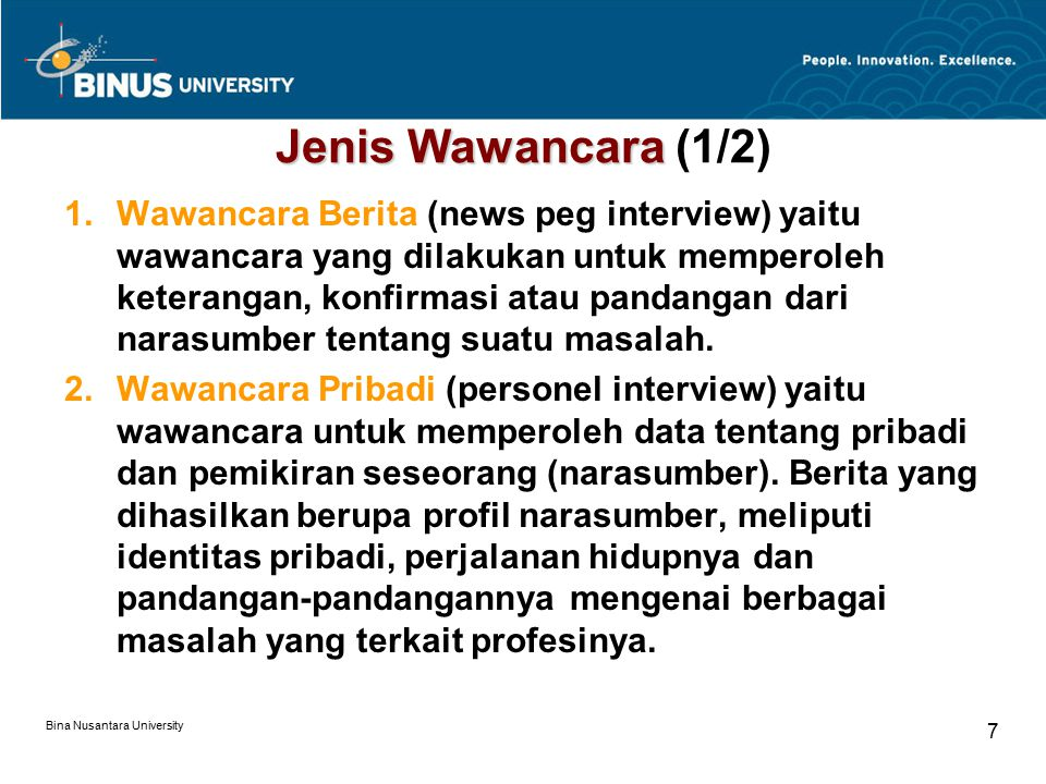 Bina Nusantara University 8 Jenis Wawancara 3.Wawancara Ekslusif (exclusive inteview) yaitu wawancara yang dilakukan satu orang jurnalis atau lebih (tetapi berasal dari satu media) secara khusus berkaitan masalah tertentu di tempat yang telah disepakati bersama.