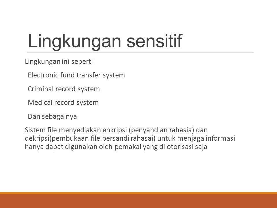 Lingkungan sensitif Lingkungan ini seperti Electronic fund transfer system Criminal record system Medical record system Dan sebagainya Sistem file men