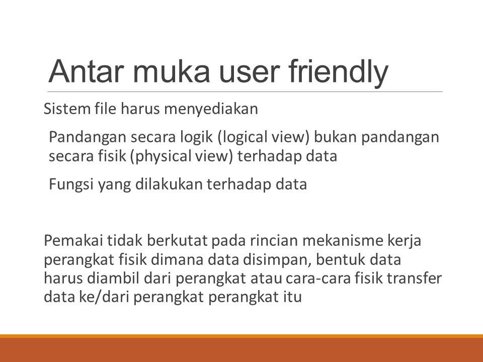 Antar muka user friendly Sistem file harus menyediakan Pandangan secara logik (logical view) bukan pandangan secara fisik (physical view) terhadap dat