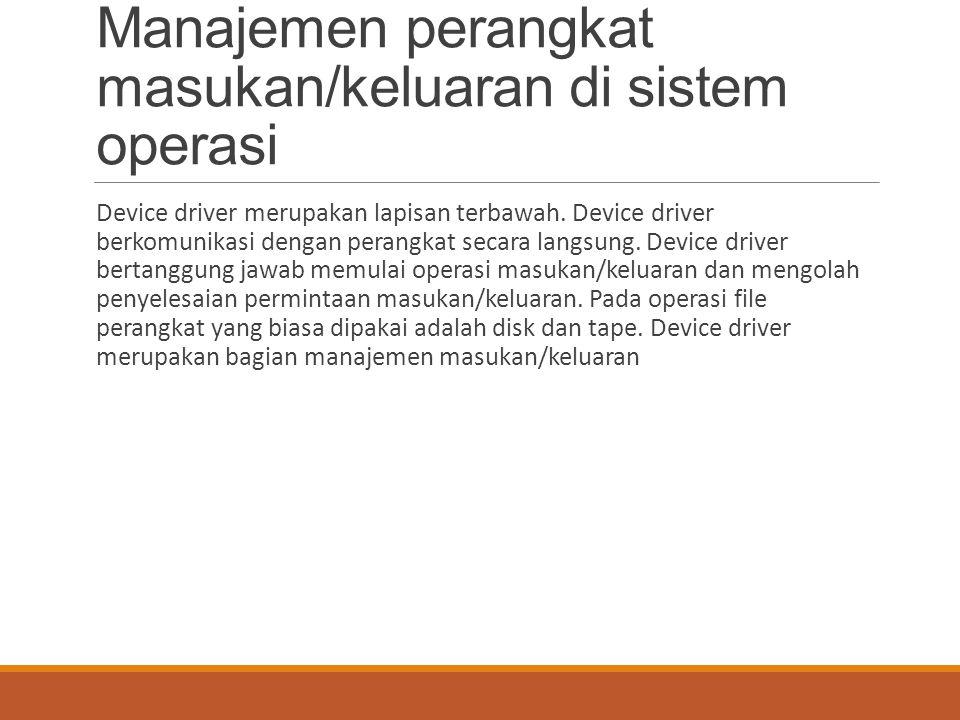 Manajemen perangkat masukan/keluaran di sistem operasi Device driver merupakan lapisan terbawah. Device driver berkomunikasi dengan perangkat secara l