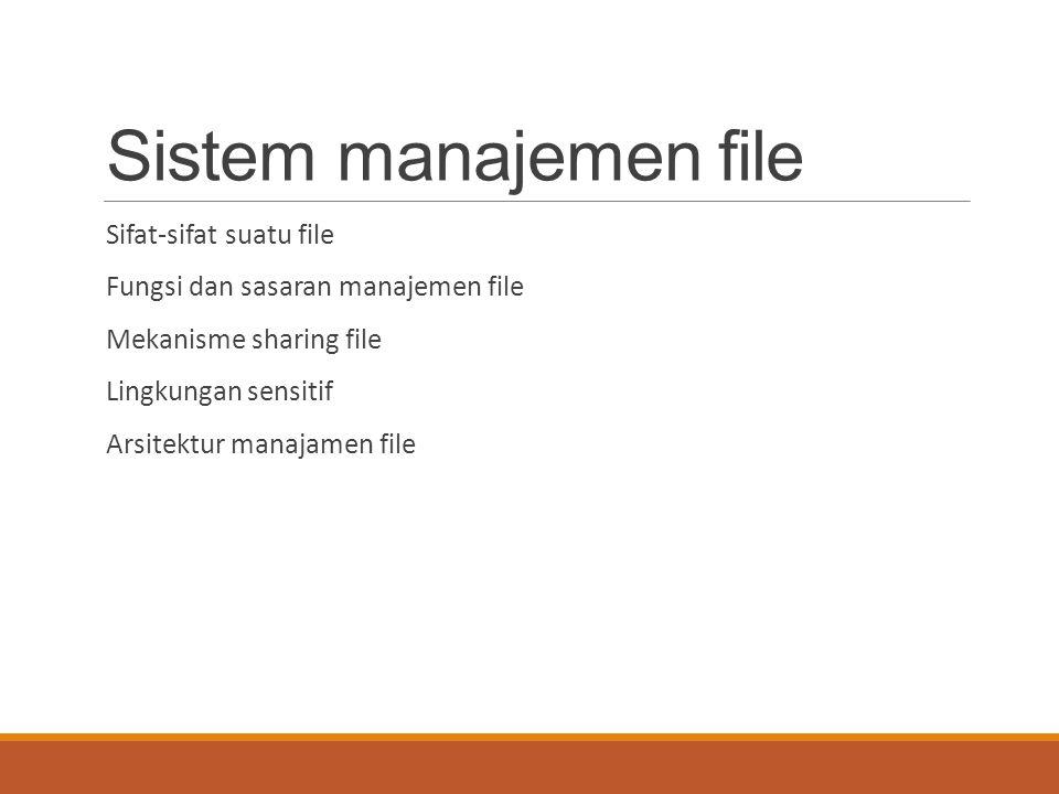 Sistem manajemen file Sifat-sifat suatu file Fungsi dan sasaran manajemen file Mekanisme sharing file Lingkungan sensitif Arsitektur manajamen file