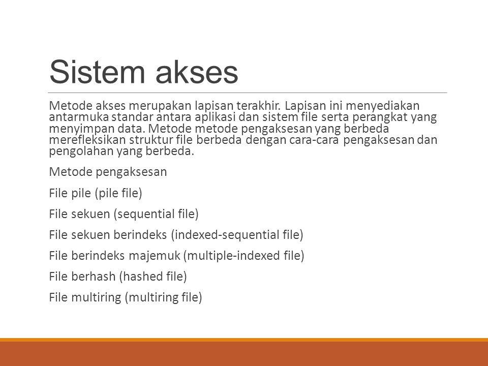 Sistem akses Metode akses merupakan lapisan terakhir. Lapisan ini menyediakan antarmuka standar antara aplikasi dan sistem file serta perangkat yang m