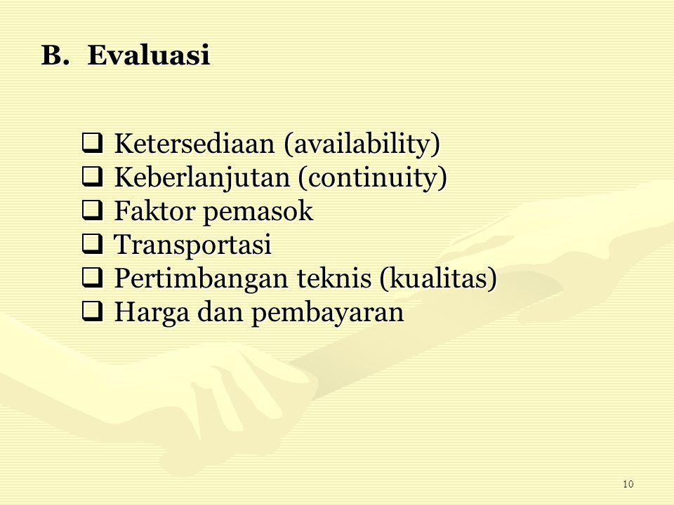 10 B.Evaluasi  Ketersediaan (availability)  Keberlanjutan (continuity)  Faktor pemasok  Transportasi  Pertimbangan teknis (kualitas)  Harga dan