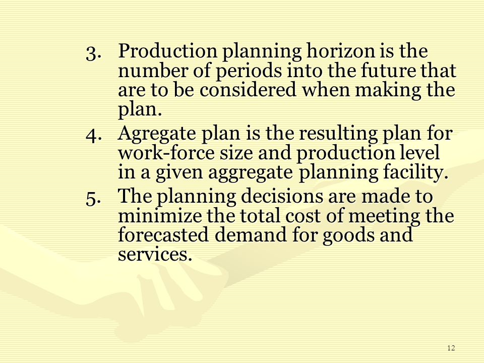 12 3.Production planning horizon is the number of periods into the future that are to be considered when making the plan. 4.Agregate plan is the resul