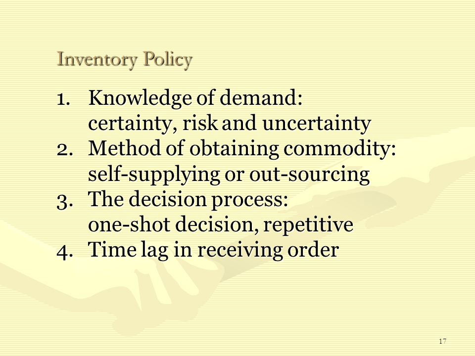 17 1.Knowledge of demand: certainty, risk and uncertainty 2.Method of obtaining commodity: self-supplying or out-sourcing 3.The decision process: one-