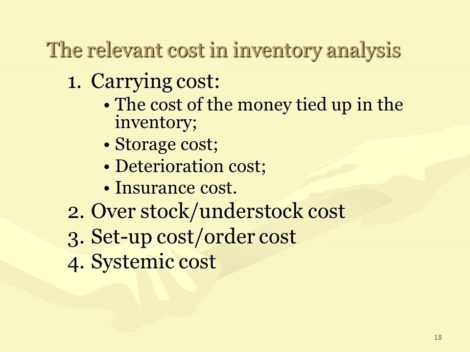18 The relevant cost in inventory analysis The relevant cost in inventory analysis 1.Carrying cost: The cost of the money tied up in the inventory;The