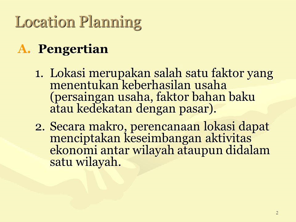 2 Location Planning A.Pengertian 1.Lokasi merupakan salah satu faktor yang menentukan keberhasilan usaha (persaingan usaha, faktor bahan baku atau ked