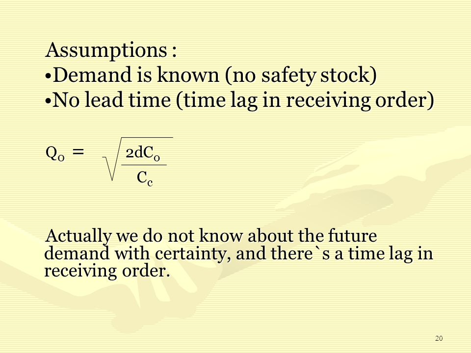 20 Assumptions : Demand is known (no safety stock)Demand is known (no safety stock) No lead time (time lag in receiving order)No lead time (time lag i