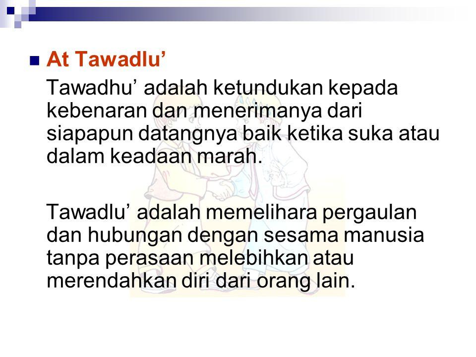 At Tawadlu' Tawadhu' adalah ketundukan kepada kebenaran dan menerimanya dari siapapun datangnya baik ketika suka atau dalam keadaan marah. Tawadlu' ad