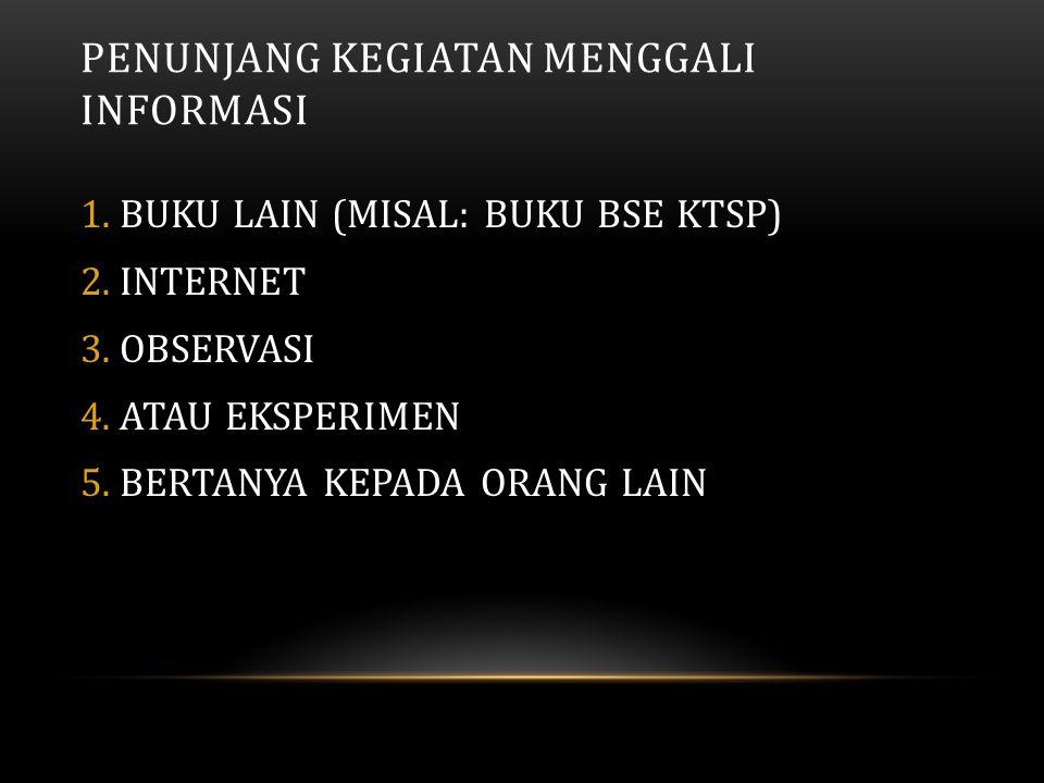 PENUNJANG KEGIATAN MENGGALI INFORMASI 1.BUKU LAIN (MISAL: BUKU BSE KTSP) 2.INTERNET 3.OBSERVASI 4.ATAU EKSPERIMEN 5.BERTANYA KEPADA ORANG LAIN