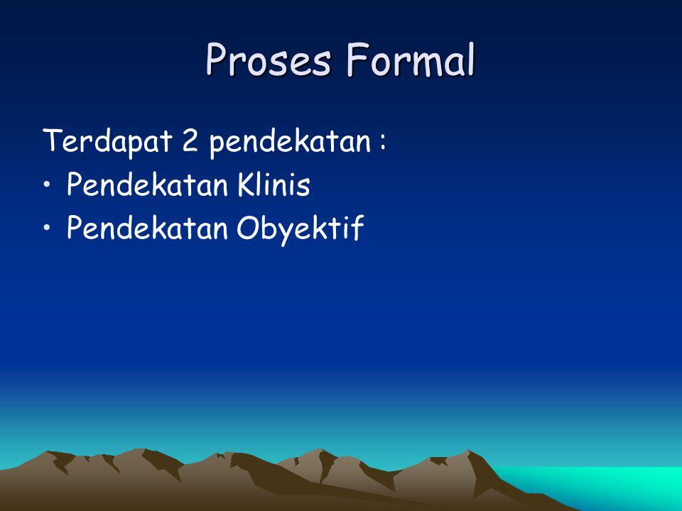 Proses Formal Terdapat 2 pendekatan : Pendekatan Klinis Pendekatan Obyektif