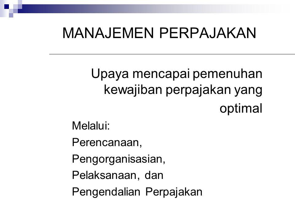 MANAJEMEN PERPAJAKAN Upaya mencapai pemenuhan kewajiban perpajakan yang optimal Melalui: Perencanaan, Pengorganisasian, Pelaksanaan, dan Pengendalian Perpajakan