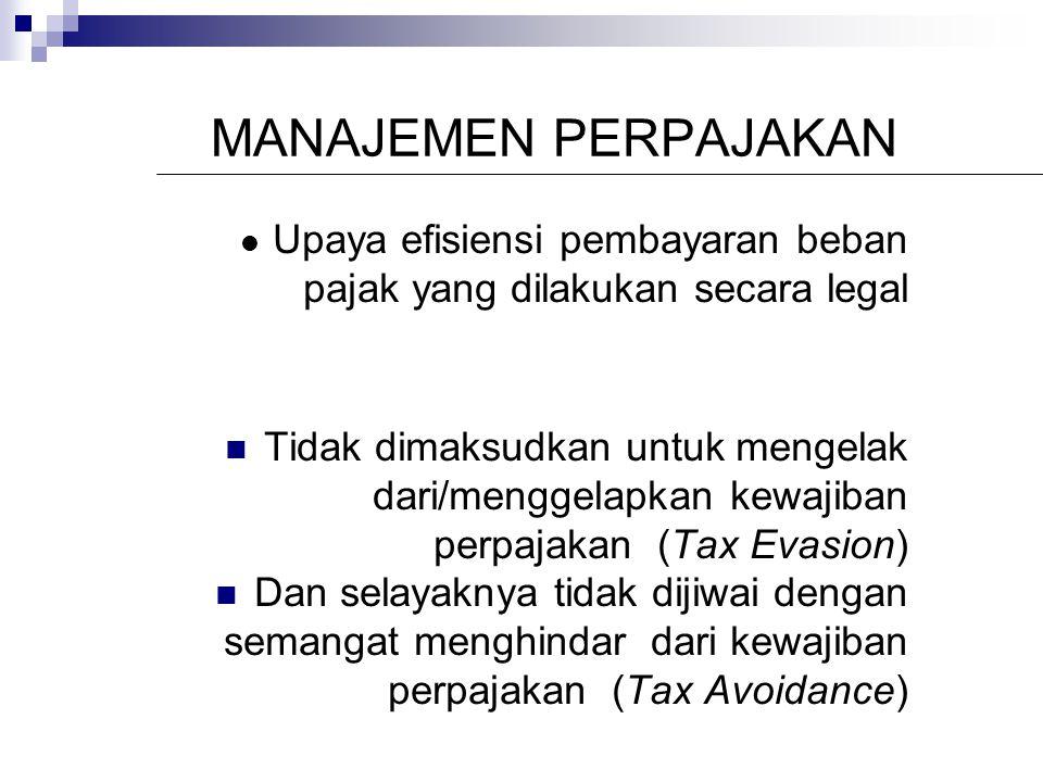 MANAJEMEN PERPAJAKAN Upaya efisiensi pembayaran beban pajak yang dilakukan secara legal Tidak dimaksudkan untuk mengelak dari/menggelapkan kewajiban perpajakan (Tax Evasion) Dan selayaknya tidak dijiwai dengan semangat menghindar dari kewajiban perpajakan (Tax Avoidance)