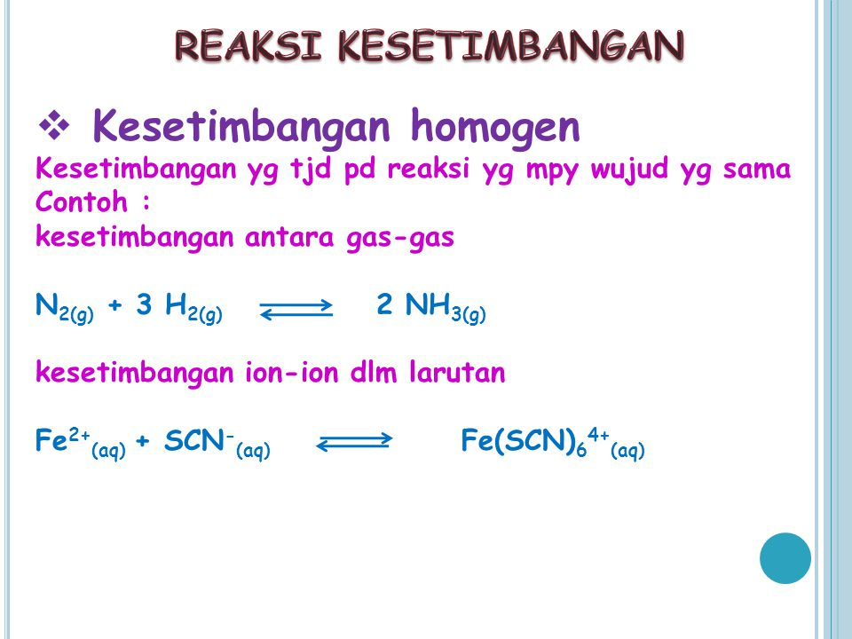  Kesetimbangan homogen Kesetimbangan yg tjd pd reaksi yg mpy wujud yg sama Contoh : kesetimbangan antara gas-gas N 2(g) + 3 H 2(g) 2 NH 3(g) kesetimbangan ion-ion dlm larutan Fe 2+ (aq) + SCN - (aq) Fe(SCN) 6 4+ (aq)