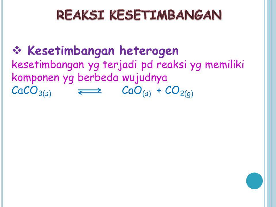  Kesetimbangan heterogen kesetimbangan yg terjadi pd reaksi yg memiliki komponen yg berbeda wujudnya CaCO 3(s) CaO (s) + CO 2(g)