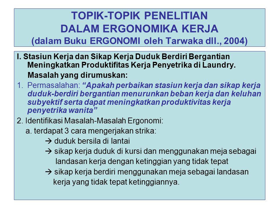 TOPIK-TOPIK PENELITIAN DALAM ERGONOMIKA KERJA (dalam Buku ERGONOMI oleh Tarwaka dll., 2004) I. Stasiun Kerja dan Sikap Kerja Duduk Berdiri Bergantian