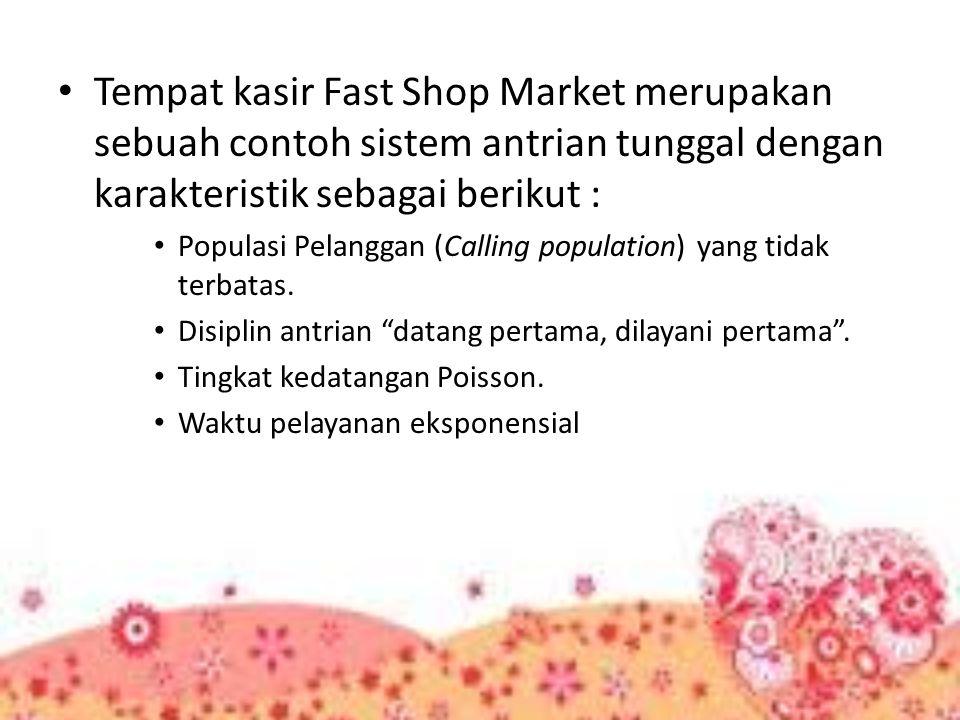 Tempat kasir Fast Shop Market merupakan sebuah contoh sistem antrian tunggal dengan karakteristik sebagai berikut : Populasi Pelanggan (Calling popula