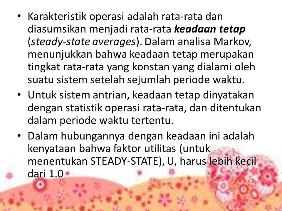 Karakteristik operasi adalah rata-rata dan diasumsikan menjadi rata-rata keadaan tetap (steady-state averages). Dalam analisa Markov, menunjukkan bahw