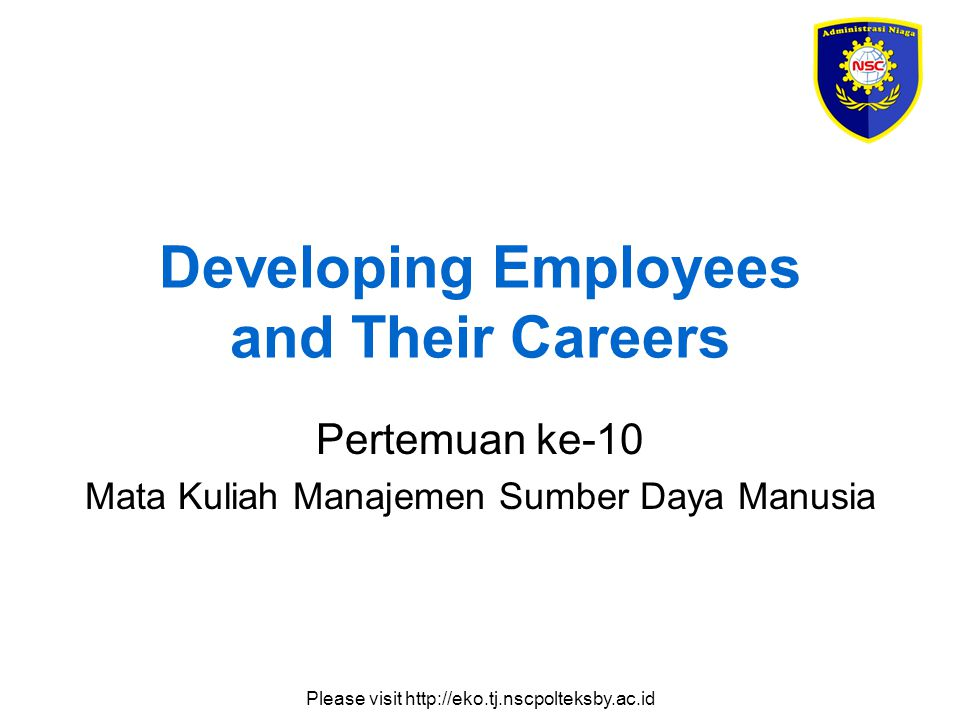 Please visit http://eko.tj.nscpolteksby.ac.id Developing Employees and Their Careers Pertemuan ke-10 Mata Kuliah Manajemen Sumber Daya Manusia