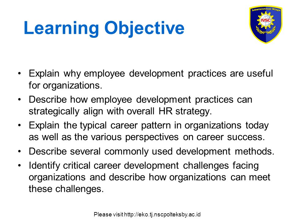 Please visit http://eko.tj.nscpolteksby.ac.id Learning Objective Explain why employee development practices are useful for organizations.