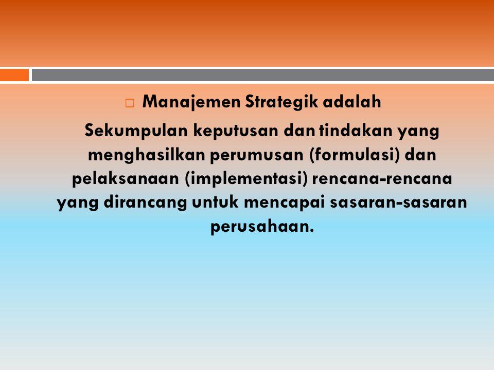  Manajemen Strategik adalah Sekumpulan keputusan dan tindakan yang menghasilkan perumusan (formulasi) dan pelaksanaan (implementasi) rencana-rencana yang dirancang untuk mencapai sasaran-sasaran perusahaan.