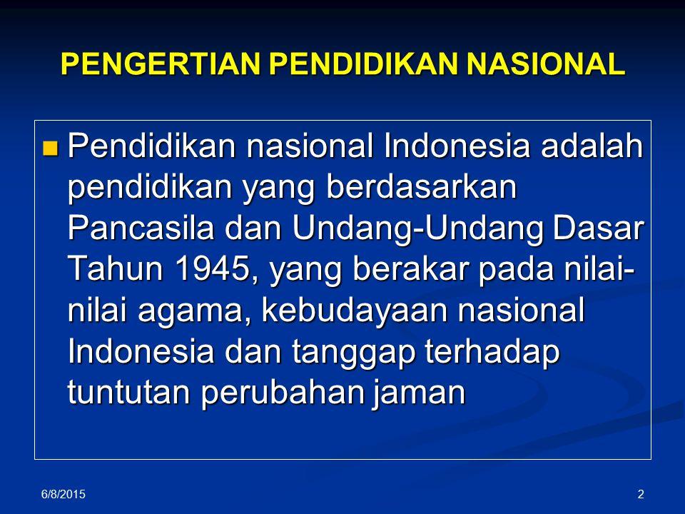 PENGERTIAN PENDIDIKAN NASIONAL Pendidikan nasional Indonesia adalah pendidikan yang berdasarkan Pancasila dan Undang-Undang Dasar Tahun 1945, yang berakar pada nilai- nilai agama, kebudayaan nasional Indonesia dan tanggap terhadap tuntutan perubahan jaman Pendidikan nasional Indonesia adalah pendidikan yang berdasarkan Pancasila dan Undang-Undang Dasar Tahun 1945, yang berakar pada nilai- nilai agama, kebudayaan nasional Indonesia dan tanggap terhadap tuntutan perubahan jaman 6/8/2015 2