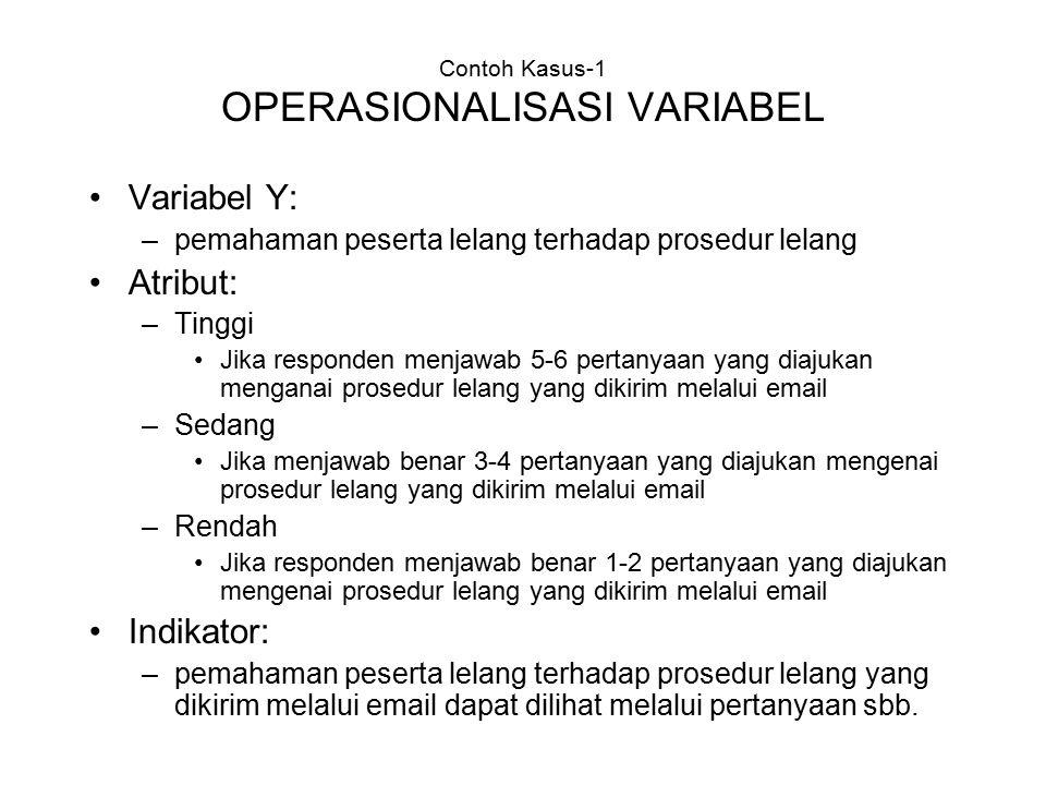 Contoh Kasus-1 OPERASIONALISASI VARIABEL Variabel Y: –pemahaman peserta lelang terhadap prosedur lelang Atribut: –Tinggi Jika responden menjawab 5-6 p
