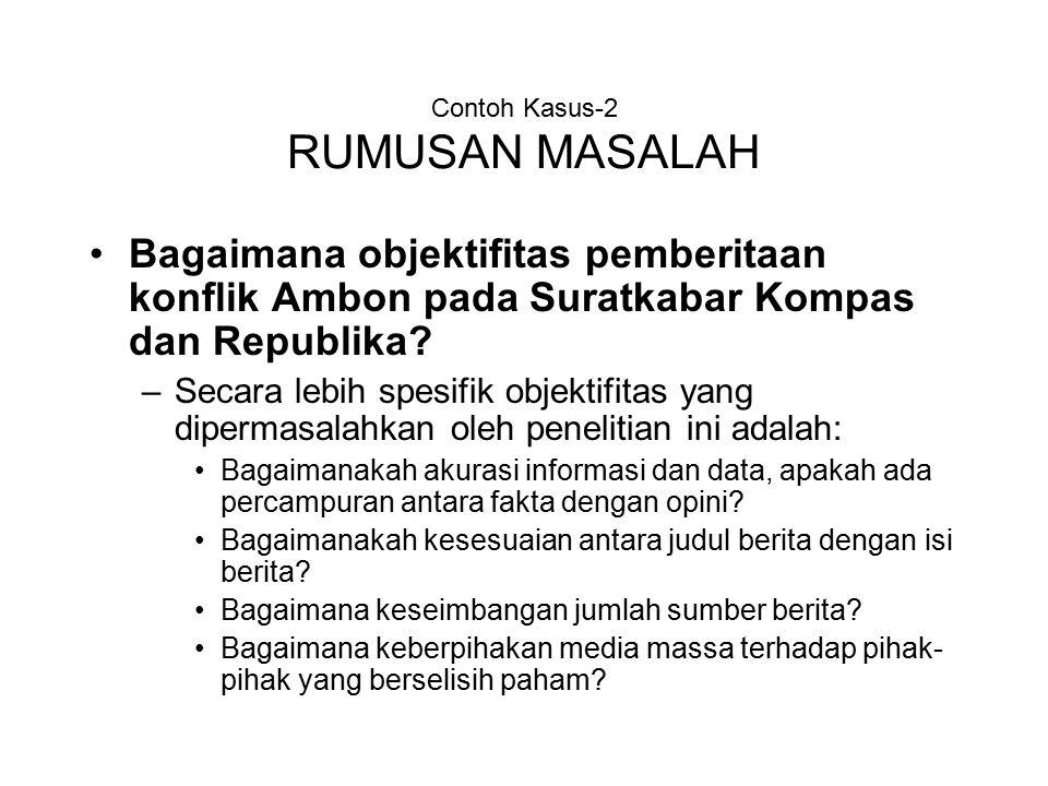 Contoh Kasus-2 RUMUSAN MASALAH Bagaimana objektifitas pemberitaan konflik Ambon pada Suratkabar Kompas dan Republika.