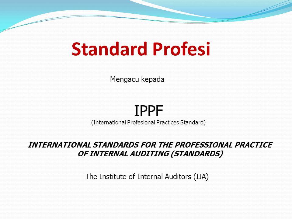 Standard Profesi Mengacu kepada INTERNATIONAL STANDARDS FOR THE PROFESSIONAL PRACTICE OF INTERNAL AUDITING (STANDARDS) IPPF (International Profesional Practices Standard) The Institute of Internal Auditors (IIA)