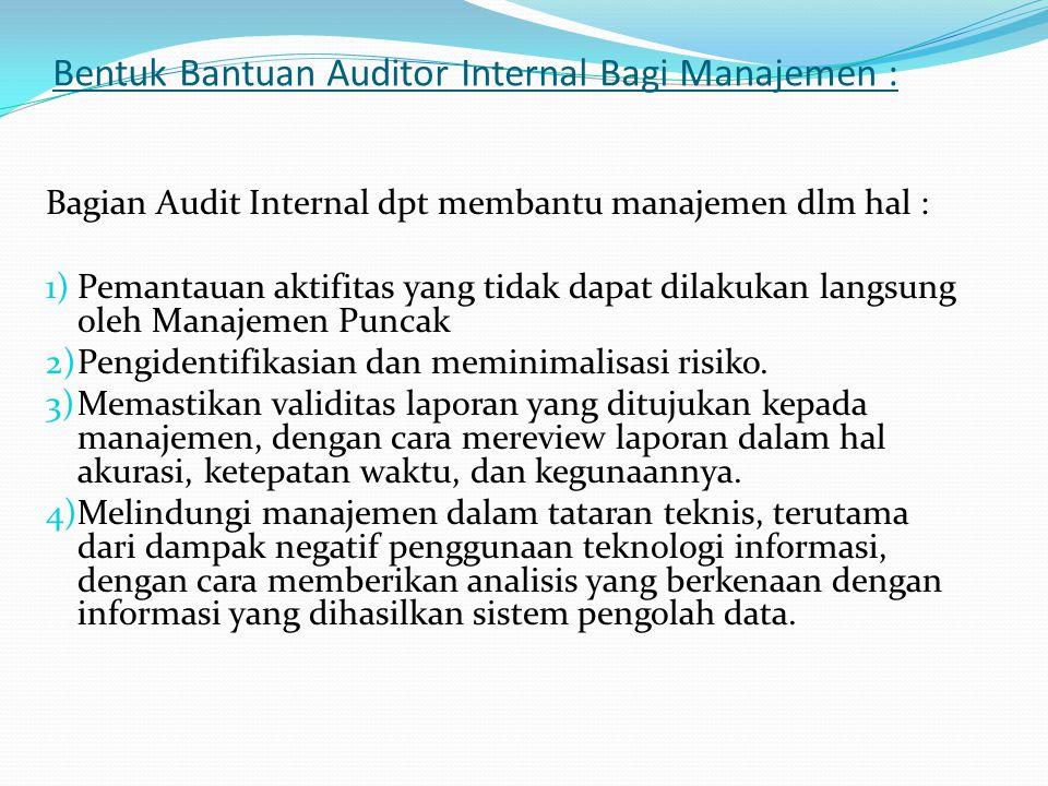 Bentuk Bantuan Auditor Internal Bagi Manajemen : Bagian Audit Internal dpt membantu manajemen dlm hal : 1)Pemantauan aktifitas yang tidak dapat dilakukan langsung oleh Manajemen Puncak 2)Pengidentifikasian dan meminimalisasi risiko.