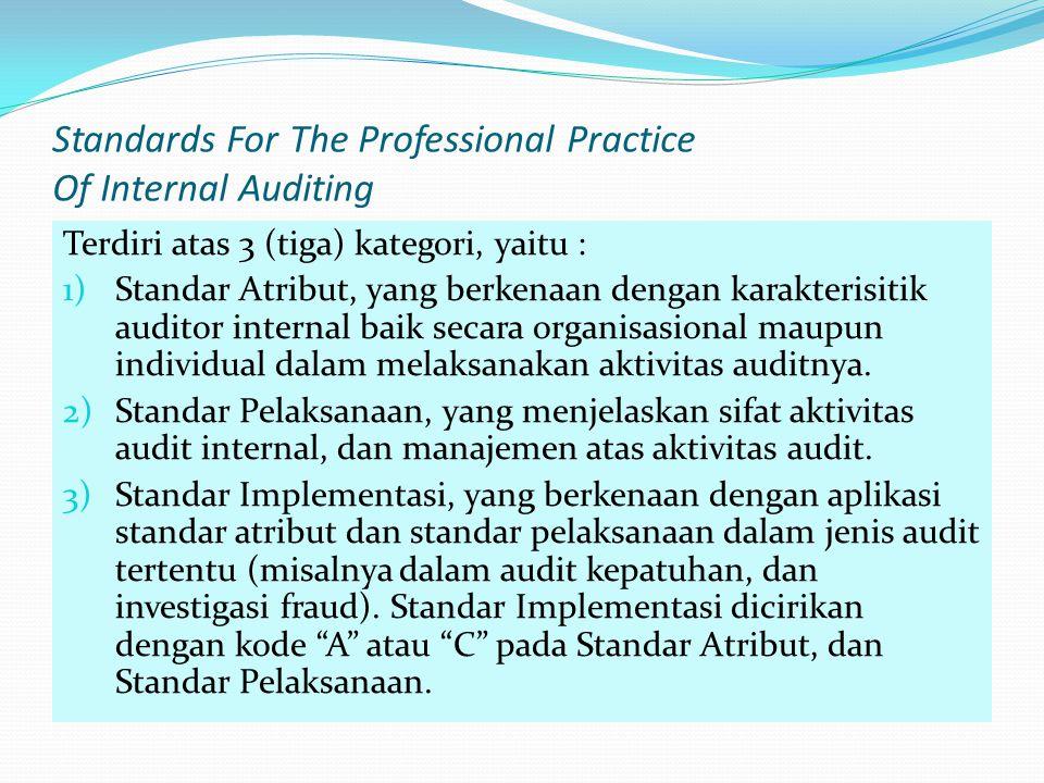 Standards For The Professional Practice Of Internal Auditing Terdiri atas 3 (tiga) kategori, yaitu : 1)Standar Atribut, yang berkenaan dengan karakterisitik auditor internal baik secara organisasional maupun individual dalam melaksanakan aktivitas auditnya.