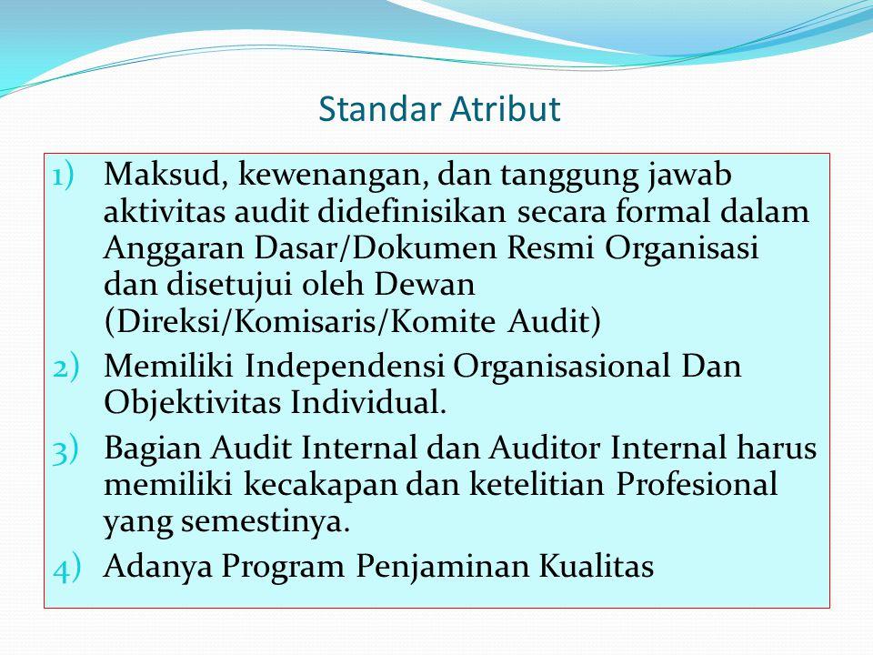 Standar Atribut 1)Maksud, kewenangan, dan tanggung jawab aktivitas audit didefinisikan secara formal dalam Anggaran Dasar/Dokumen Resmi Organisasi dan disetujui oleh Dewan (Direksi/Komisaris/Komite Audit) 2)Memiliki Independensi Organisasional Dan Objektivitas Individual.