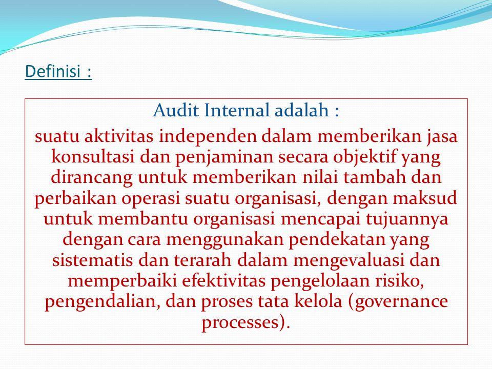 Definisi : Audit Internal adalah : suatu aktivitas independen dalam memberikan jasa konsultasi dan penjaminan secara objektif yang dirancang untuk memberikan nilai tambah dan perbaikan operasi suatu organisasi, dengan maksud untuk membantu organisasi mencapai tujuannya dengan cara menggunakan pendekatan yang sistematis dan terarah dalam mengevaluasi dan memperbaiki efektivitas pengelolaan risiko, pengendalian, dan proses tata kelola (governance processes).