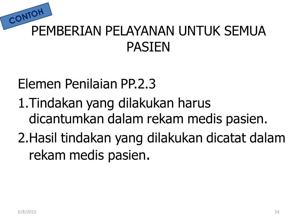 PEMBERIAN PELAYANAN UNTUK SEMUA PASIEN Elemen Penilaian PP.2.3 1.Tindakan yang dilakukan harus dicantumkan dalam rekam medis pasien. 2.Hasil tindakan