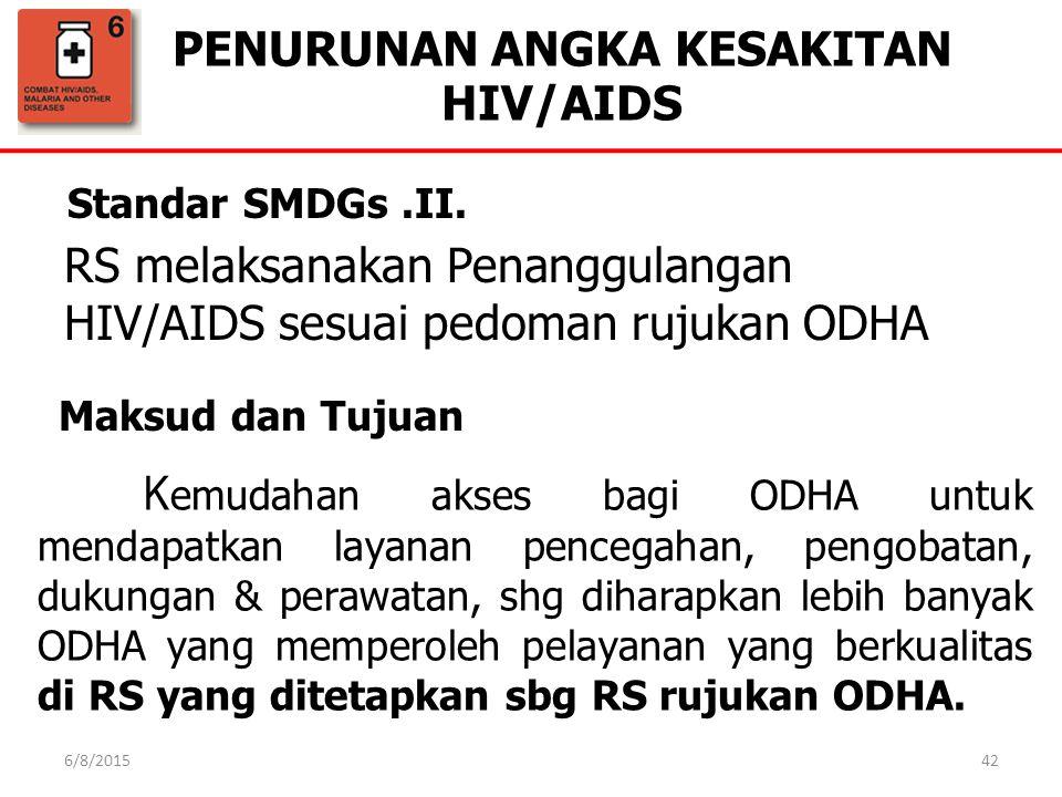 PENURUNAN ANGKA KESAKITAN HIV/AIDS 42 Standar SMDGs.II. Maksud dan Tujuan RS melaksanakan Penanggulangan HIV/AIDS sesuai pedoman rujukan ODHA K emudah