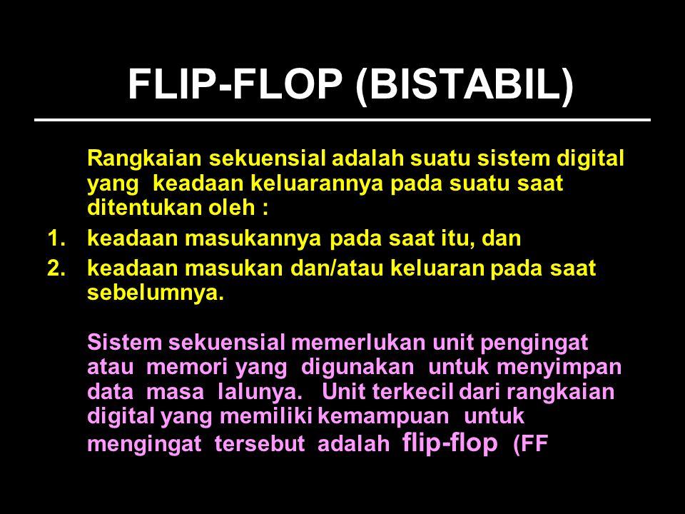 FLIP-FLOP (BISTABIL) Rangkaian sekuensial adalah suatu sistem digital yang keadaan keluarannya pada suatu saat ditentukan oleh : 1.keadaan masukannya pada saat itu, dan 2.keadaan masukan dan/atau keluaran pada saat sebelumnya.