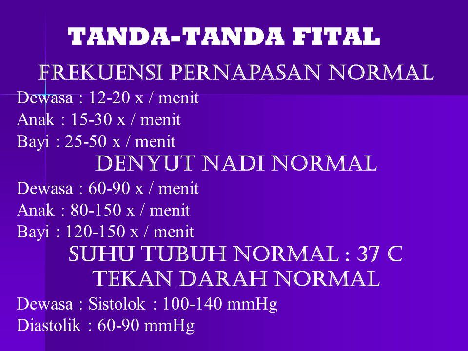 TANDA-TANDA FITAL Frekuensi Pernapasan Normal Dewasa : 12-20 x / menit Anak : 15-30 x / menit Bayi : 25-50 x / menit Denyut Nadi Normal Dewasa : 60-90 x / menit Anak : 80-150 x / menit Bayi : 120-150 x / menit Suhu Tubuh Normal : 37 C Tekan Darah Normal Dewasa : Sistolok : 100-140 mmHg Diastolik : 60-90 mmHg