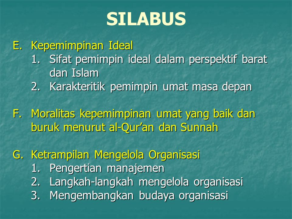 SILABUS E.Kepemimpinan Ideal 1.Sifat pemimpin ideal dalam perspektif barat dan Islam 2.Karakteritik pemimpin umat masa depan F.Moralitas kepemimpinan