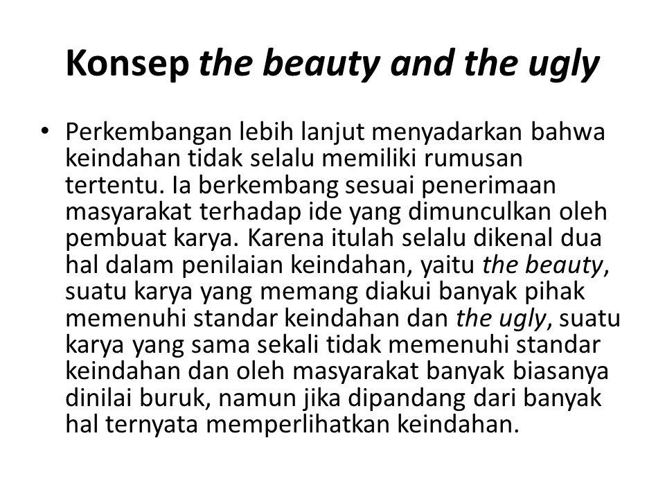 Konsep the beauty and the ugly Perkembangan lebih lanjut menyadarkan bahwa keindahan tidak selalu memiliki rumusan tertentu.