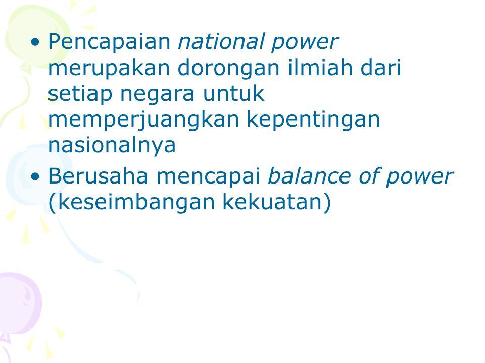 Pencapaian national power merupakan dorongan ilmiah dari setiap negara untuk memperjuangkan kepentingan nasionalnya Berusaha mencapai balance of power