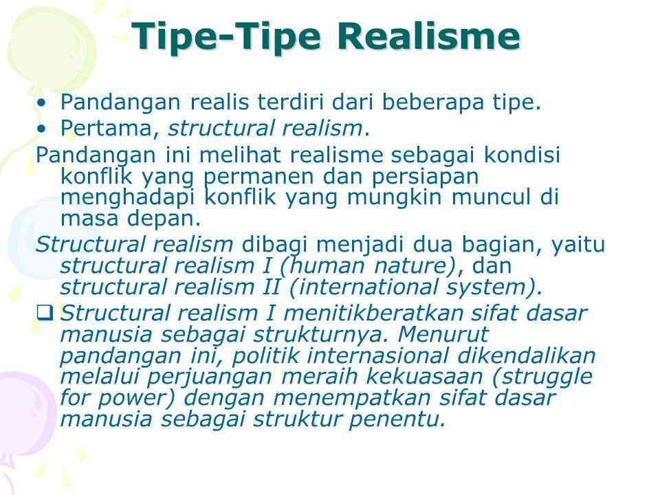 Tipe-Tipe Realisme Pandangan realis terdiri dari beberapa tipe. Pertama, structural realism. Pandangan ini melihat realisme sebagai kondisi konflik ya