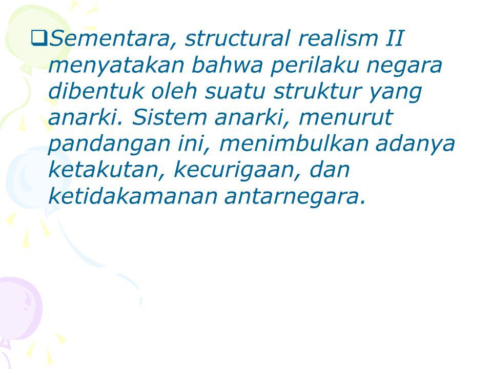  Sementara, structural realism II menyatakan bahwa perilaku negara dibentuk oleh suatu struktur yang anarki. Sistem anarki, menurut pandangan ini, me